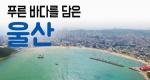 [구석구석 코리아] 제144회 푸른 바다를 담은, 울산