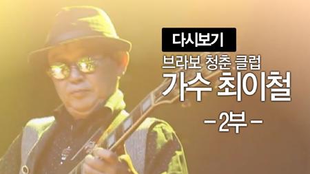 브라보! 청춘클럽 [106회] 가수 최이철 2부