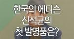 한국의 에디슨 신석균의 첫 발명품은?