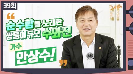 순수함을 노래한 쌍둥이 듀오 그 사람, 가수 수와진 안상수ㅣ 39회