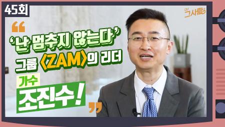 '난 멈추지 않는다' 그룹 'ZAM'의 리더 그 사람, 가수 조진수ㅣ 45회