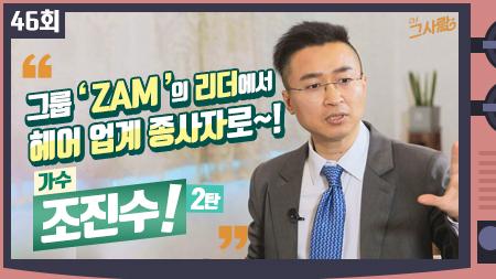 인기그룹 'ZAM'의 리더에서 헤어 업계 종사자로~! 가수 조진수ㅣ 46회
