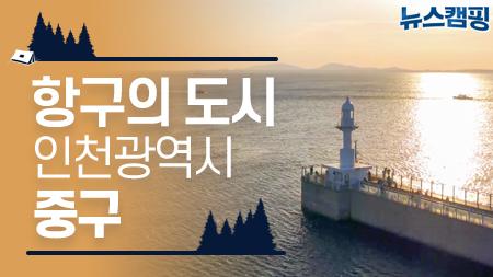 항구의 도시, 인천광역시 중구 l 뉴스캠핑 12회