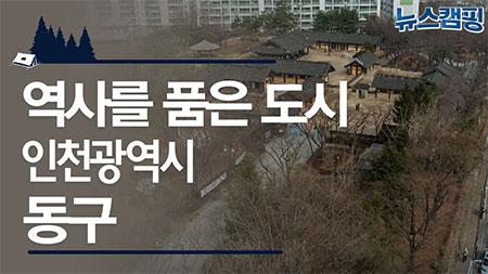 역사를 품은 도시 인천광역시 동구 ㅣ 뉴스캠핑 28회