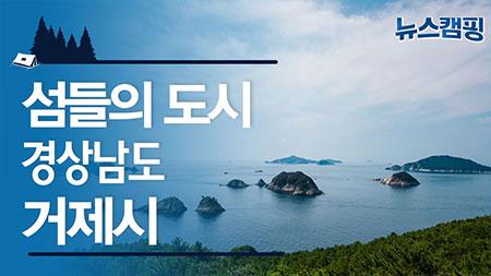 섬들의 도시, 경상남도 거제시ㅣ 뉴스캠핑 36회
